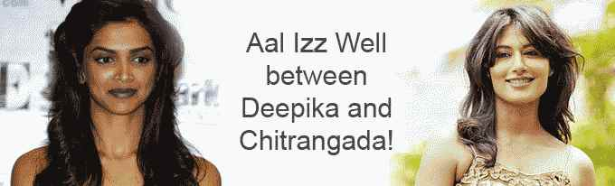 Aal Izz Well between Deepika and Chitrangada!