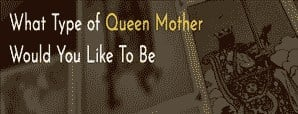 What Type of Queen Mother Would You Like To Be?